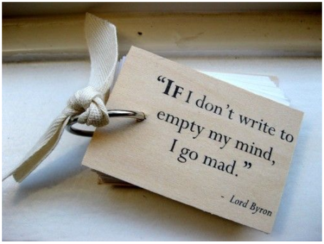 If I don't write to empty my mind, I go mad. Lord Byron